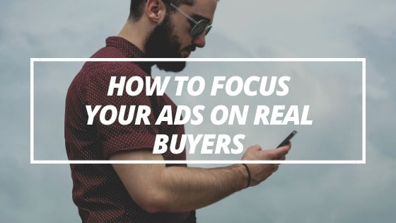 How to Focus Your Ads on Real Buyers